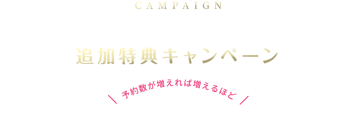 CAMPAIGN ブルーレイ予約本数 追加特典キャンペーン 予約数が増えれば増えるほどご愛顧に感謝を込めて特典を追加してまいります。